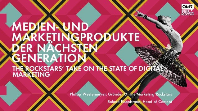 MEDIEN- UND MARKETINGPRODUKTE DER NÄCHSTEN GENERATION THE ROCKSTARS' TAKE ON THE STATE OF DIGITAL MARKETING Philipp Wester...