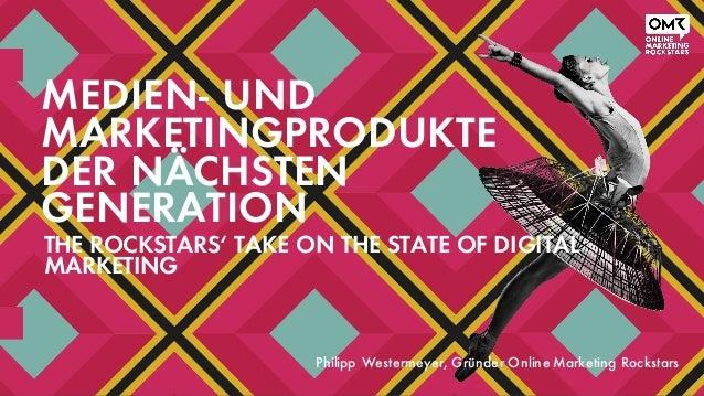 MEDIEN- UND MARKETINGPRODUKTE DER NÄCHSTEN GENERATION THE ROCKSTARS' TAKE ON THE STATE OF DIGITAL MARKETING Philipp Wester...
