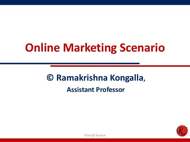 Online Marketing Scenario© Ramakrishna Kongalla,Assistant ProfessorRtist @ Tourism