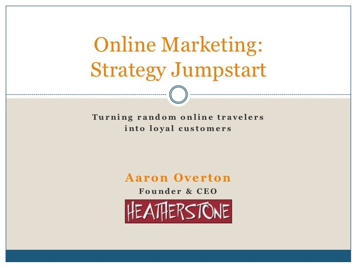 Turning random online travelers<br />into loyal customers<br />Aaron Overton<br />Founder & CEO<br />Online Marketing:Stra...