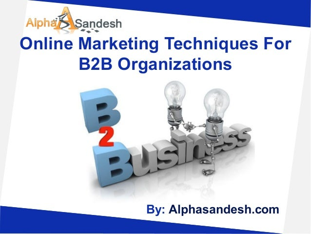 Online Marketing Techniques ForB2B OrganizationsBy: Alphasandesh.com