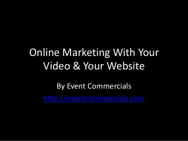 Online Marketing With YourVideo & Your WebsiteBy Event Commercialshttp://eventcommercials.com