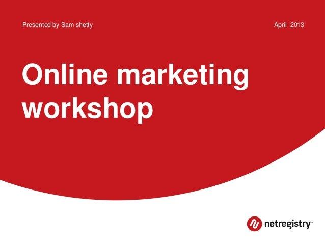 Online marketingworkshopPresented by Sam shetty April 2013