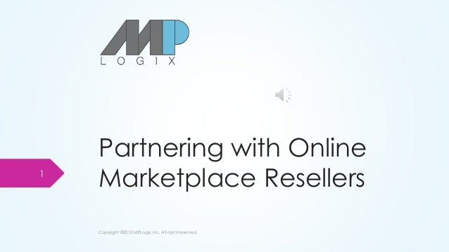 Partnering with Online Marketplace Resellers Copyright ©2013 MPLogix, Inc. All rights reserved. 1