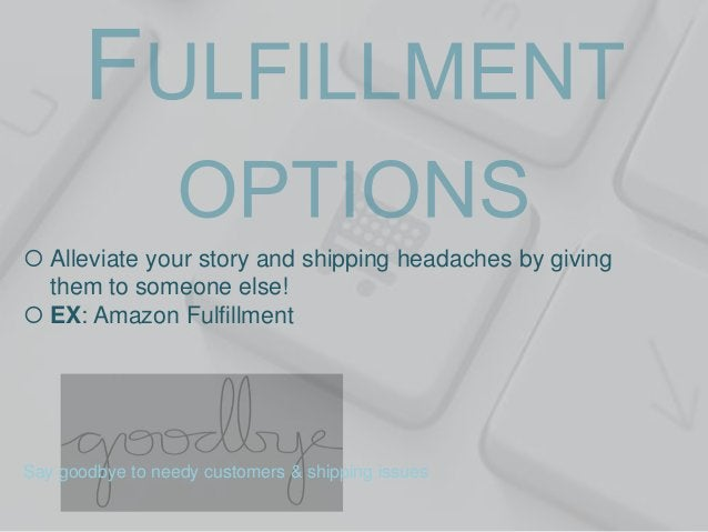  Alleviate your story and shipping headaches by giving them to someone else!  EX: Amazon Fulfillment  Say goodbye to nee...