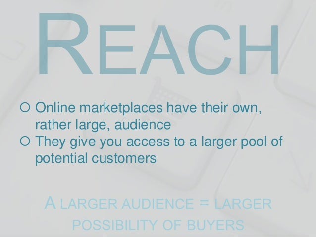  Online marketplaces have their own, rather large, audience  They give you access to a larger pool of potential customer...
