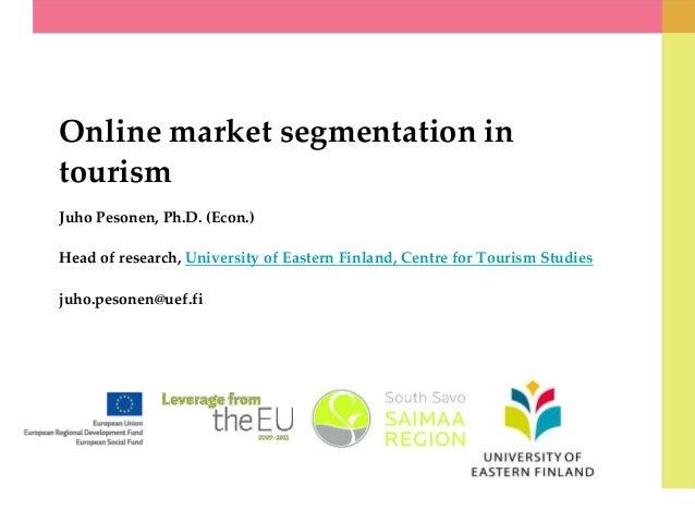 Online market segmentation in tourism Juho Pesonen, Ph.D. (Econ.) Head of research, University of Eastern Finland, Centre ...