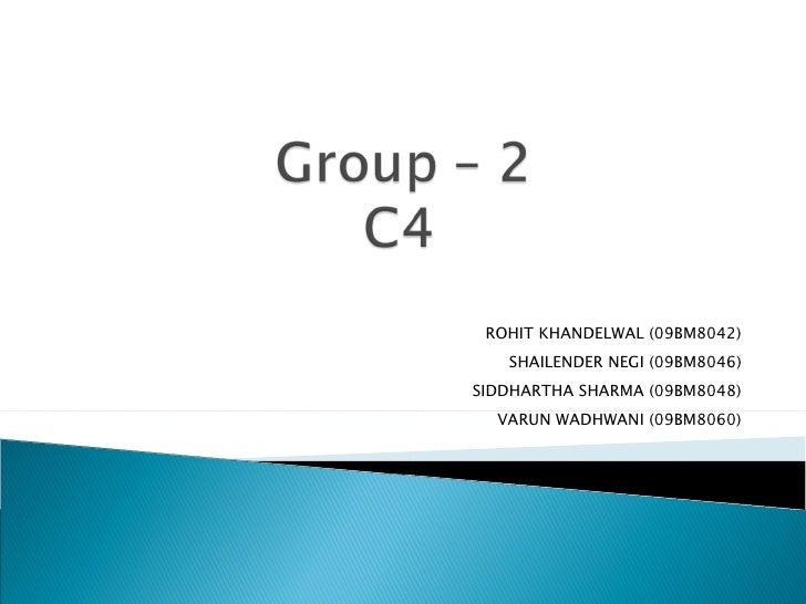 ROHIT KHANDELWAL (09BM8042) SHAILENDER NEGI (09BM8046) SIDDHARTHA SHARMA (09BM8048) VARUN WADHWANI (09BM8060) VGSoM, IIT K...