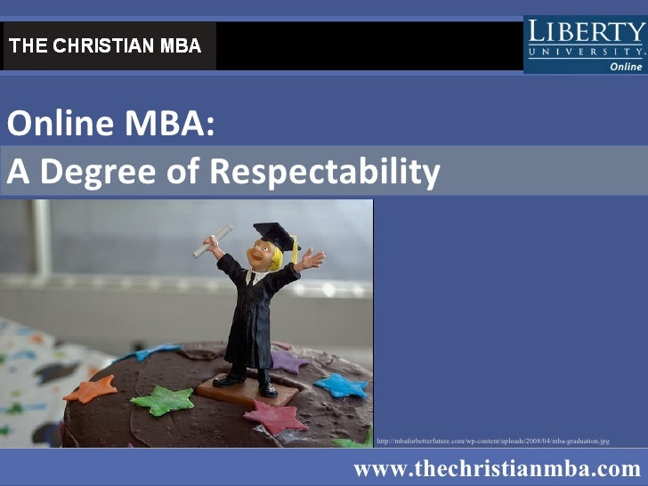 Online MBA:  A Degree of Respectability   www.thechristianmba.com http://mbaforbetterfuture.com/wp-content/uploads/2008/04...