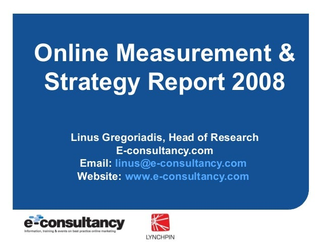 Online Measurement & Strategy Report 2008 Linus Gregoriadis, Head of Research E-consultancy.com Email: linus@e-consultancy...