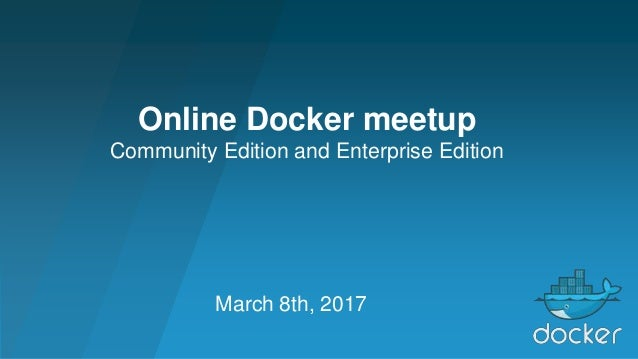 March 8th, 2017 Online Docker meetup Community Edition and Enterprise Edition