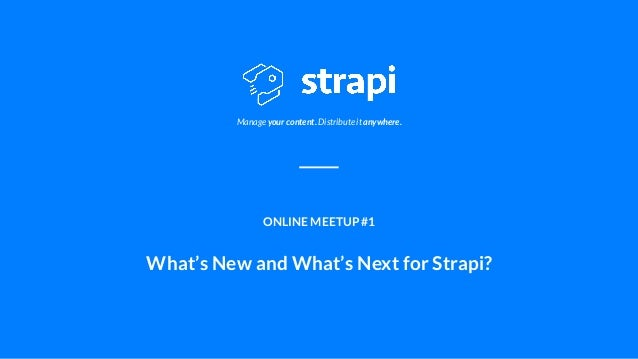 Manage your content. Distribute it anywhere. ONLINE MEETUP #1 What's New and What's Next for Strapi?