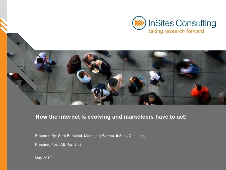 How the internet is evolving and marketeers have to act! Prepared By: Sam Berteloot, Managing Partner, InSites Consulting ...