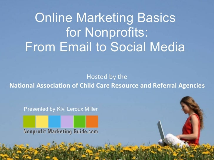 Online Marketing Basics  for Nonprofits: From Email to Social Media  Presented by Kivi Leroux Miller  Hosted by the Nation...