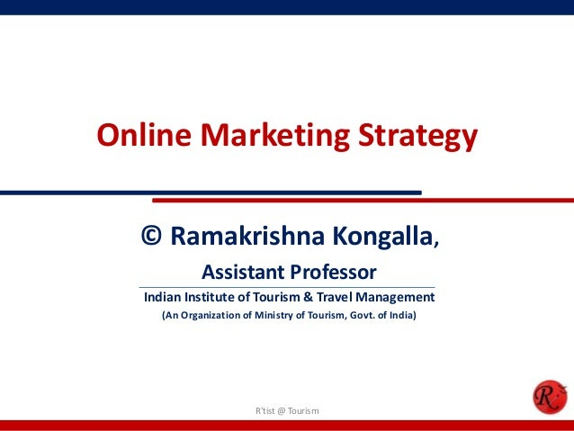 Online Marketing Strategy© Ramakrishna Kongalla,Assistant ProfessorIndian Institute of Tourism & Travel Management(An Orga...