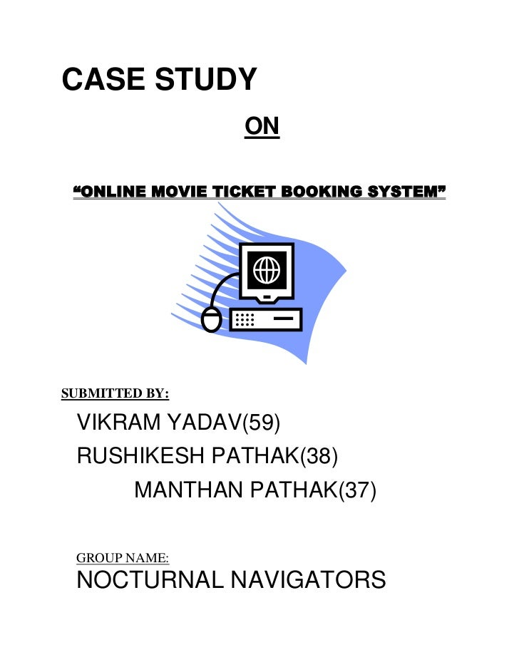 "CASE STUDY                 ON ""ONLINE MOVIE TICKET BOOKING SYSTEM""SUBMITTED BY: VIKRAM YADAV(59) RUSHIKESH PATHAK(38)     ..."