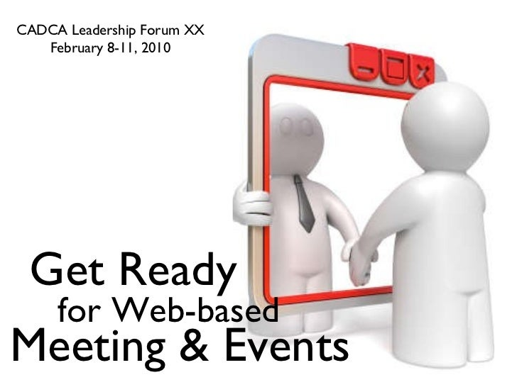 CADCA Leadership Forum XX February 8-11, 2010 Get Ready for Web-based Meeting & Events