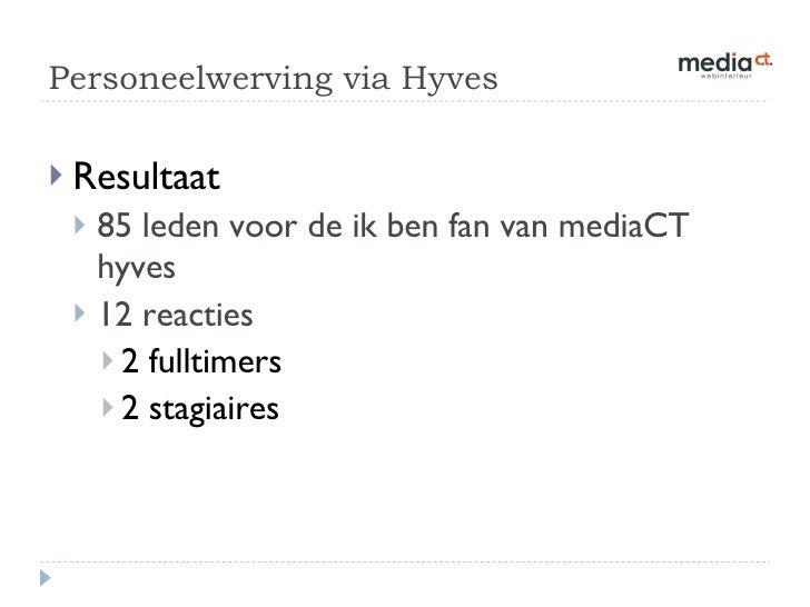Personeelwerving via Hyves  <ul><li>Resultaat </li></ul><ul><ul><li>85 leden voor de ik ben fan van mediaCT hyves </li></u...