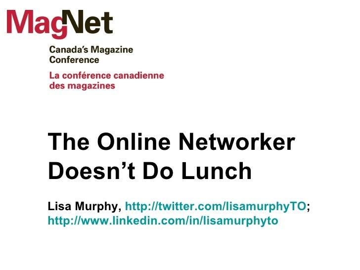 The Online Networker Doesn't Do Lunch Lisa Murphy,  http://twitter.com/lisamurphyTO ;  http://www.linkedin.com/in/lisamurp...