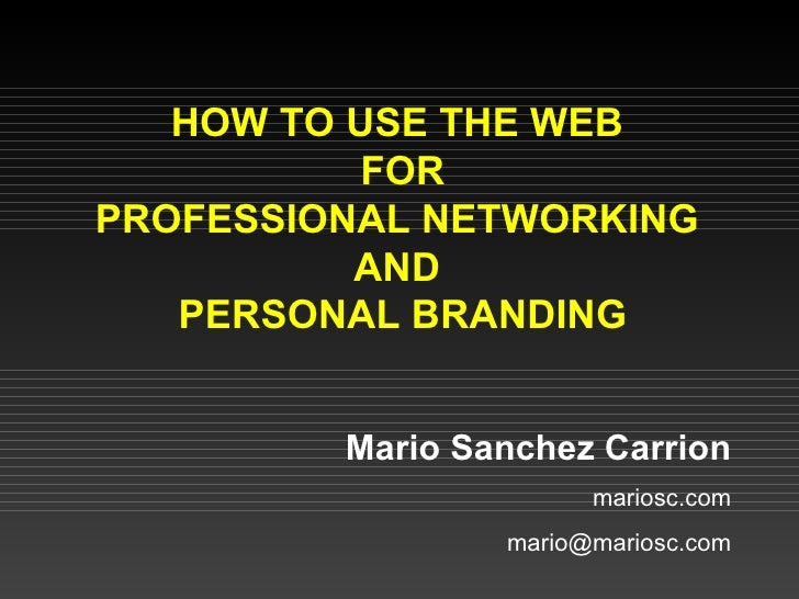 HOW TO USE THE WEB  FOR PROFESSIONAL NETWORKING  AND  PERSONAL BRANDING Mario Sanchez Carrion mariosc.com [email_address]