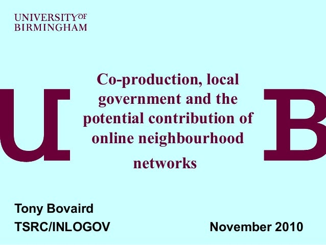 Co-production, local government and the potential contribution of online neighbourhood networks Tony Bovaird TSRC/INLOGOV ...