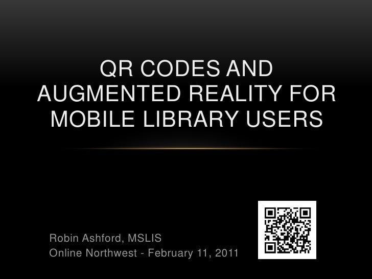 QR Codes and Augmented Reality for Mobile Library Users<br /><br /><br /><br />Robin Ashford, MSLIS<br />Online Northw...