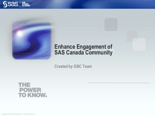 Copyright © 2008, SAS Institute Inc. All rights reserved. Enhance Engagement of SAS Canada Community Created by GBC Team