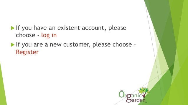  If you have an existent account, please choose - log in  If you are a new customer, please choose – Register