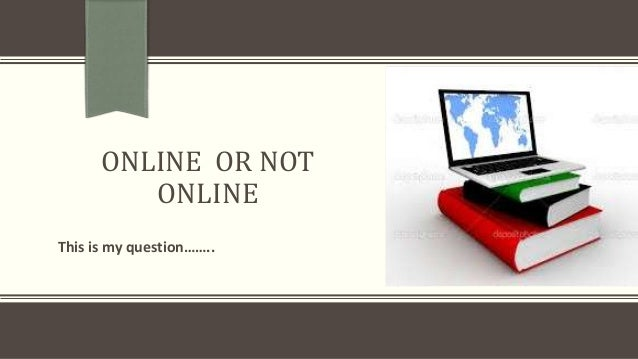 ONLINE OR NOT ONLINE This is my question……..