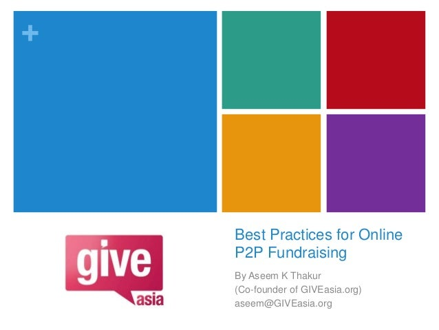 + Best Practices for Online P2P Fundraising By Aseem K Thakur (Co-founder of GIVEasia.org) aseem@GIVEasia.org