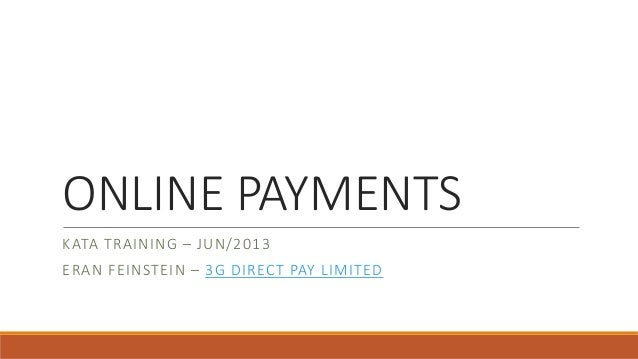 ONLINE PAYMENTS KATA TRAINING – JUN/2013 ERAN FEINSTEIN – 3G DIRECT PAY LIMITED