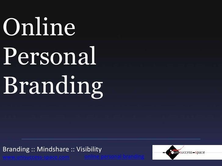 Online PersonalBranding<br />Branding :: Mindshare :: Visibility www.unisuccess-space.com<br />online personal branding<br />