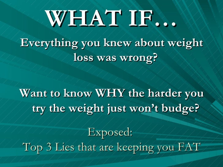 Exposed:  Top 3 Lies that are keeping you FAT <ul><li>WHAT IF… </li></ul><ul><li>Everything you knew about weight loss was...