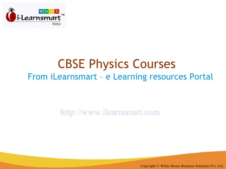 CBSE Physics Courses  From iLearnsmart – e Learning resources Portal Copyright © White House Business Solutions Pvt. Ltd. ...