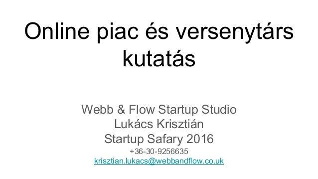 Online piac és versenytárs kutatás Webb & Flow Startup Studio Lukács Krisztián Startup Safary 2016 +36-30-9256635 krisztia...