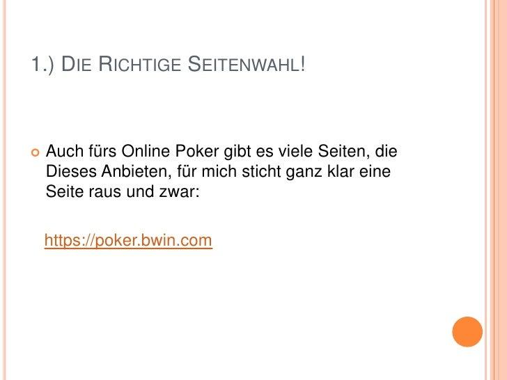 1.) Die Richtige Seitenwahl!<br />Auch fürs Online Poker gibt es viele Seiten, die Dieses Anbieten, für mich sticht ganz k...
