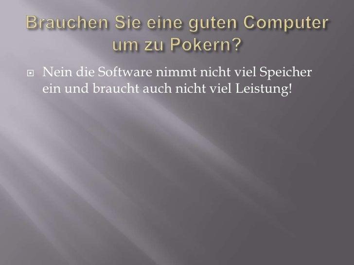 Brauchen Sie eine guten Computer um zu Pokern?<br />Nein die Software nimmt nicht viel Speicher ein und braucht auch nicht...