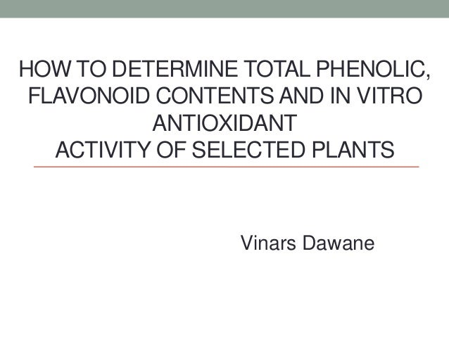 HOW TO DETERMINE TOTAL PHENOLIC, FLAVONOID CONTENTS AND IN VITRO ANTIOXIDANT ACTIVITY OF SELECTED PLANTS Vinars Dawane