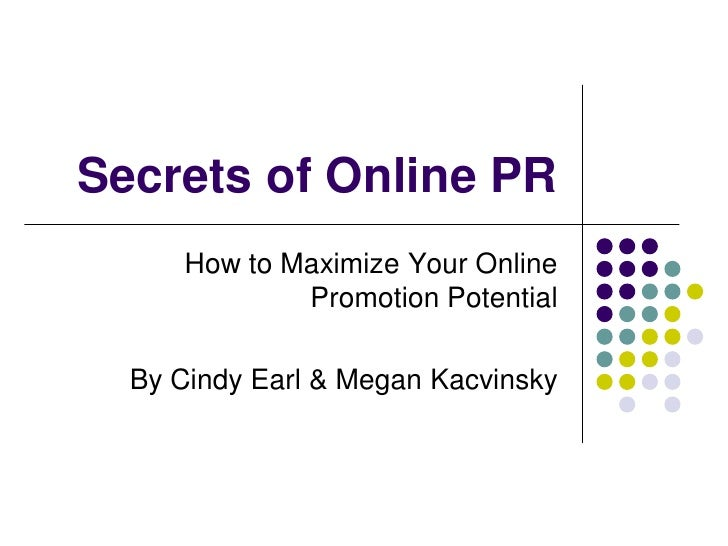 Secrets of Online PR      How to Maximize Your Online              Promotion Potential    By Cindy Earl & Megan Kacvinsky