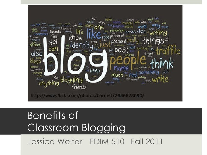 Benefits of  Classroom Blogging Jessica Welter EDIM 510  Fall 2011