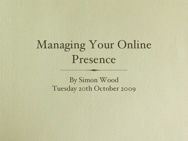 Managing Your Online Presence <ul><li>By Simon Wood </li></ul><ul><li>Tuesday 20th October 2009 </li></ul>