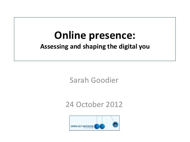 Online presence:Assessing and shaping the digital you         Sarah Goodier        24 October 2012