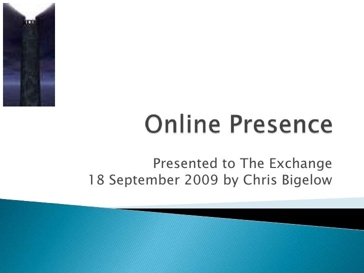 Online Presence<br />Presented to The Exchange 18 September 2009 by Chris Bigelow<br />