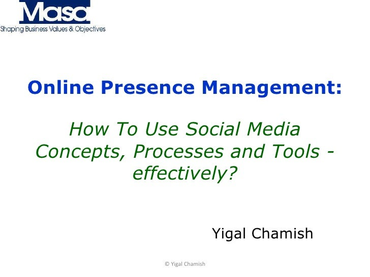Online Presence Management:How To Use Social MediaConcepts, Processes and Tools - effectively?<br />Yigal Chamish<br />