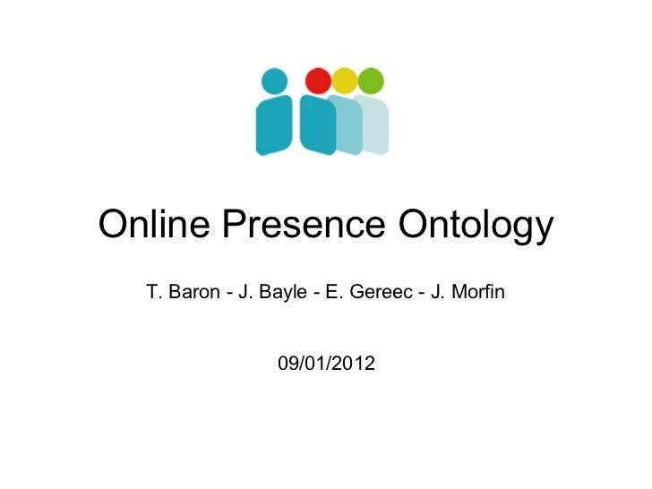 Online Presence Ontology  T. Baron - J. Bayle - E. Gereec - J. Morfin                 09/01/2012