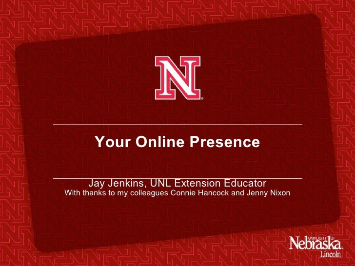 Your Online Presence Jay Jenkins, UNL Extension Educator With thanks to my colleagues Connie Hancock and Jenny Nixon
