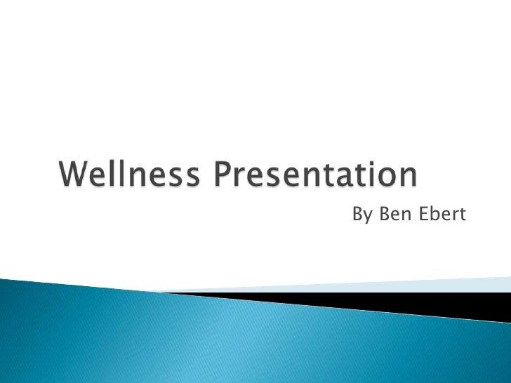 Wellness Presentation<br />By Ben Ebert<br />