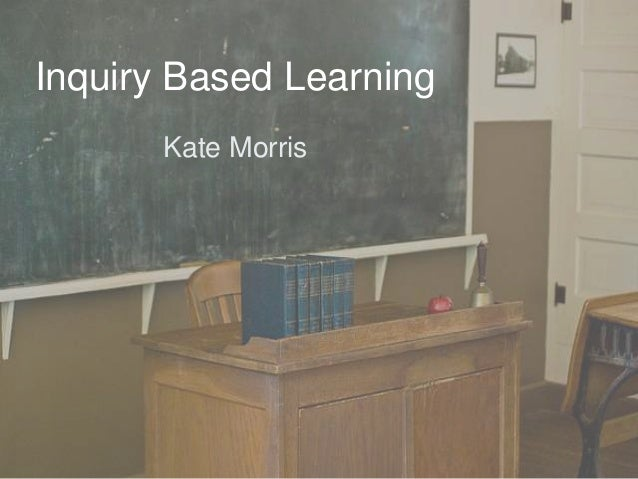 Inquiry Based Learning Kate Morris