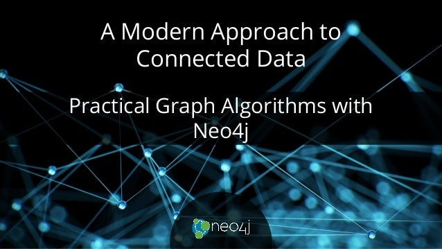 A Modern Approach to Connected Data Practical Graph Algorithms with Neo4j