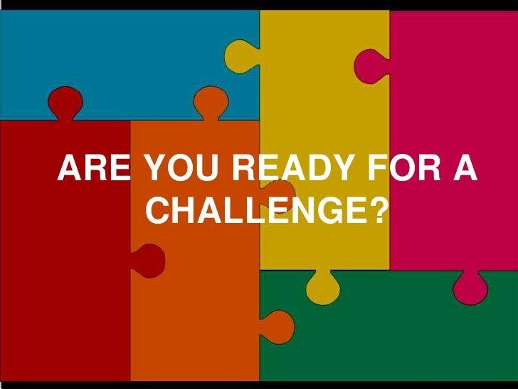 ARE YOU READY FOR A CHALLENGE?<br />9/20/2011<br />ARE YOU READY FOR A CHALLENGE?<br />